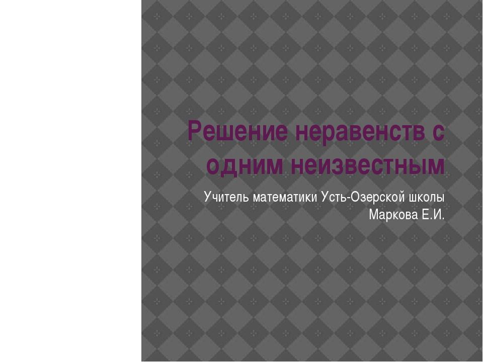 Решение неравенств с одним неизвестным Учитель математики Усть-Озерской школы...