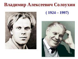 Владимир Алексеевич Солоухин ( 1924 – 1997)
