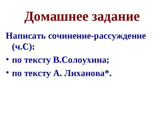 Домашнее задание Написать сочинение-рассуждение (ч.С): по тексту В.Солоухина;...