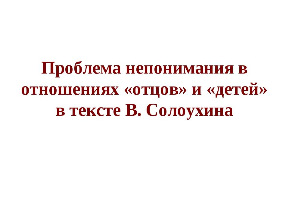 Проблема непонимания в отношениях «отцов» и «детей» в тексте В. Солоухина