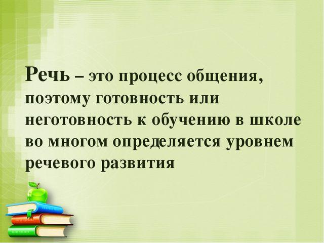 Речь – это процесс общения, поэтому готовность или неготовность к обучению в...