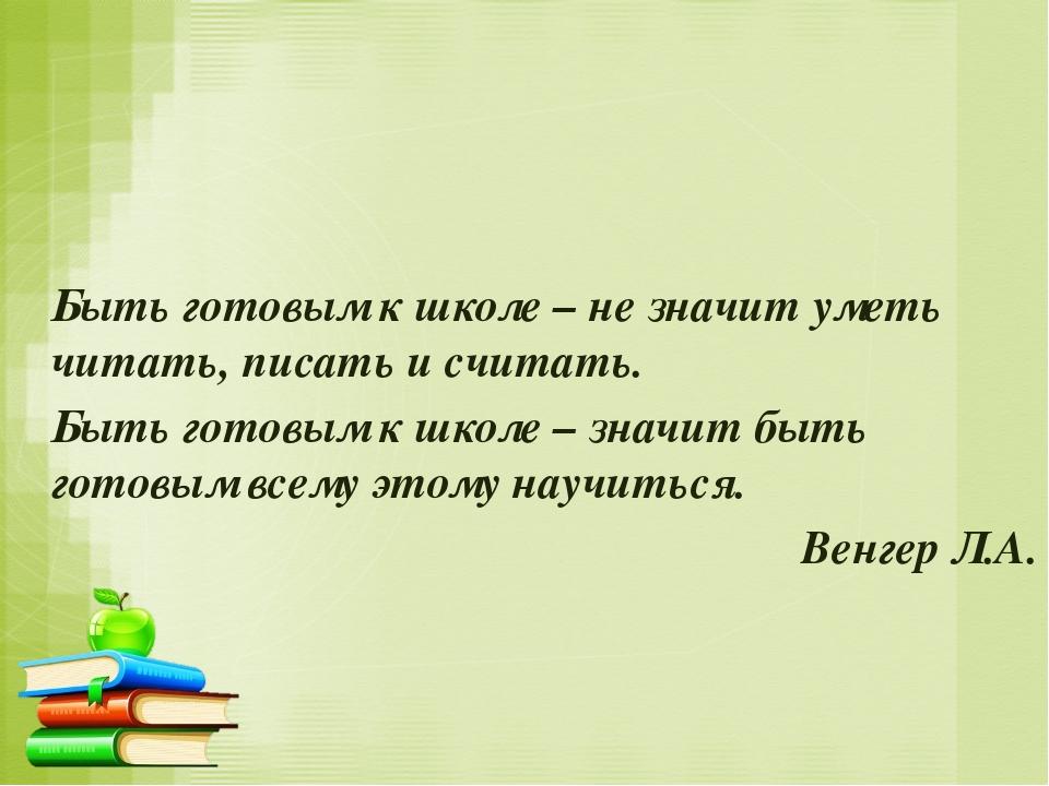 Быть готовым к школе – не значит уметь читать, писать и считать. Быть готовым...