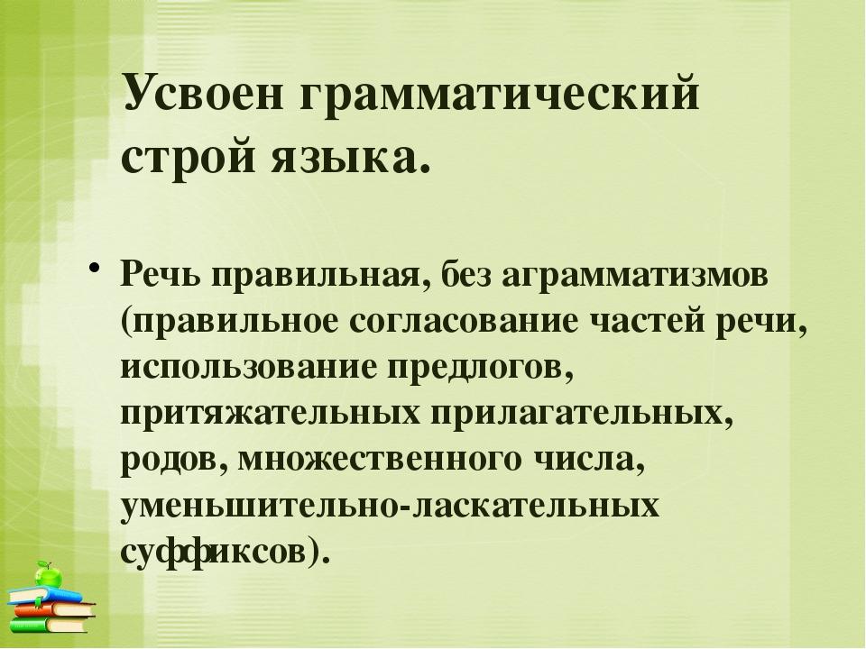 Усвоен грамматический строй языка. Речь правильная, без аграмматизмов (правил...
