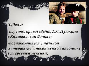 Задачи: Задачи: -изучить произведение А.С.Пушкина «Капитанская дочка»; -по