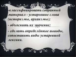 -классифицировать собранный материал - устаревшие слова (историзмы, архаизмы)