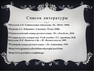Список литературы Пасхалов А.П. Удивительная этимология. -М.: ЭНАС, 2008г.