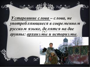 Устаревшие слова – слова, не употребляющиеся в современном русском язык