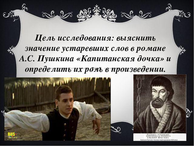 Цель исследования: выяснить значение устаревших слов в романе А.С. Пушкина «К...