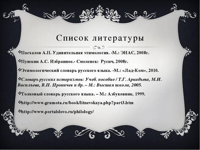 Список литературы Пасхалов А.П. Удивительная этимология. -М.: ЭНАС, 2008г....