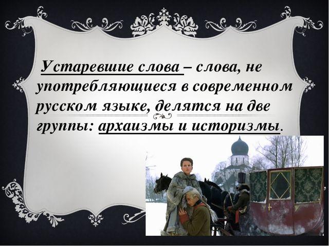 Устаревшие слова – слова, не употребляющиеся в современном русском язык...