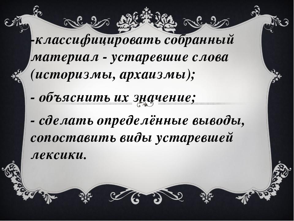 -классифицировать собранный материал - устаревшие слова (историзмы, архаизмы)...