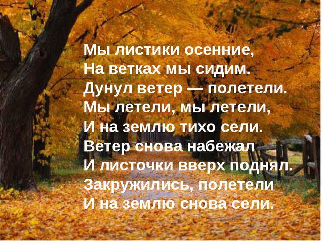 Мы листики осенние, На ветках мы сидим. Дунул ветер — полетели. Мы летели, мы...