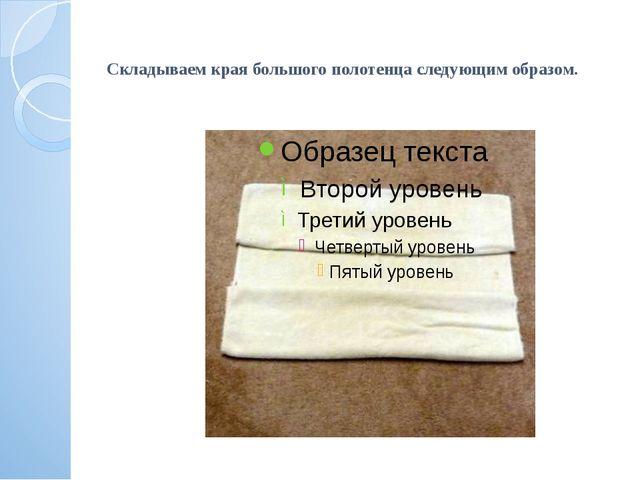 Складываем края большого полотенца следующим образом.