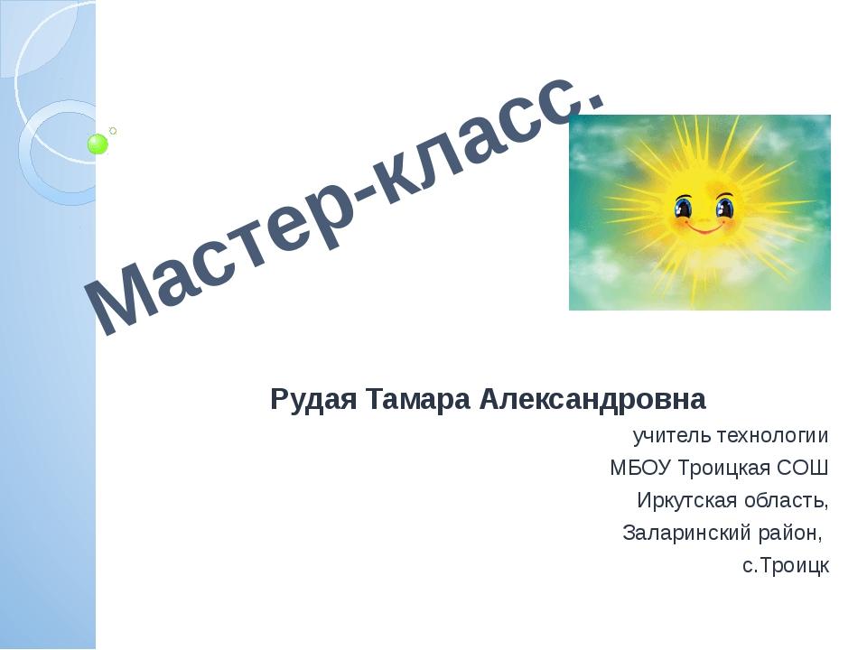 Мастер-класс. Рудая Тамара Александровна учитель технологии МБОУ Троицкая СОШ...