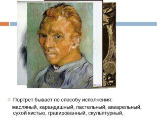 Портрет бывает по способу исполнения: масляный, карандашный, пастельный, аква