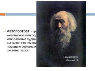 Автопортрет - графическое, живописное или скульптурное изображение художника,