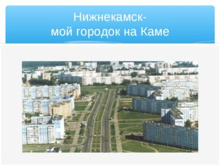 Нижнекамск- мой городок на Каме