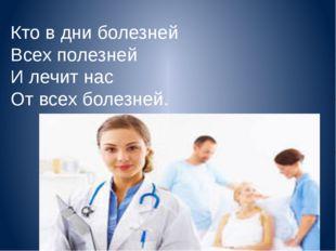 Кто в дни болезней Всех полезней И лечит нас От всех болезней.