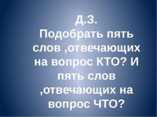 Д.З. Подобрать пять слов ,отвечающих на вопрос КТО? И пять слов ,отвечающих н