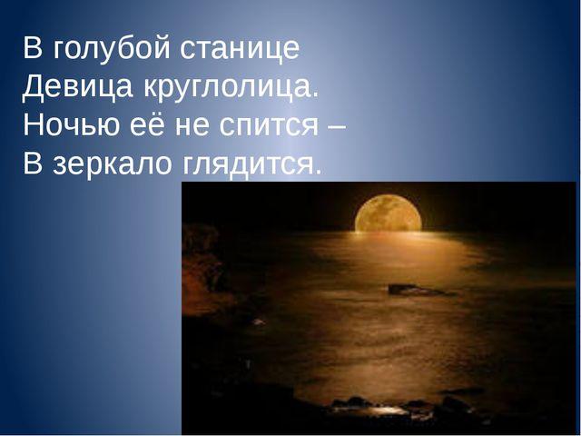 В голубой станице Девица круглолица. Ночью её не спится – В зеркало глядится.
