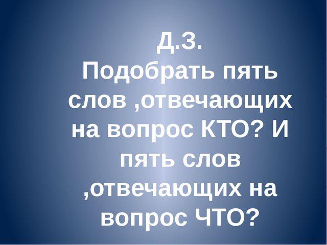 Д.З. Подобрать пять слов ,отвечающих на вопрос КТО? И пять слов ,отвечающих н...