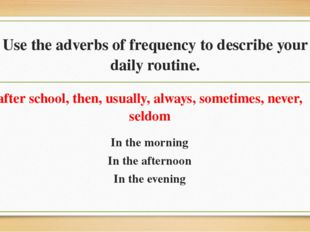 Use the adverbs of frequency to describe your daily routine. after school, th