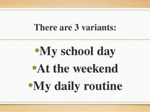 There are 3 variants: My school day At the weekend My daily routine