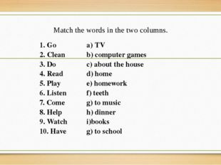 Match the words in the two columns. 1. Go TV 2.Clean b)сomputergames 3. Do c)