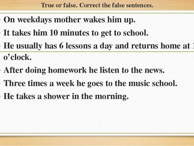 True or false. Correct the false sentences. On weekdays mother wakes him up....