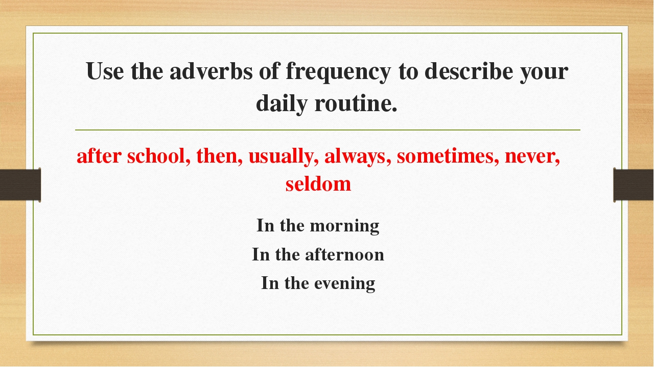 Use the adverbs of frequency to describe your daily routine. after school, th...