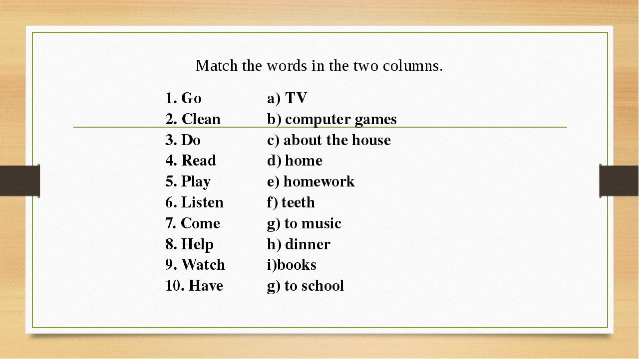 Match the words in the two columns. 1. Go TV 2.Clean b)сomputergames 3. Do c)...