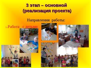 3 этап – основной (реализация проекта) Направления работы: 1.Работа с детьми