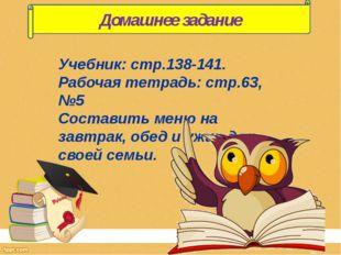 Учебник: стр.138-141. Рабочая тетрадь: стр.63, №5 Составить меню на завтрак,