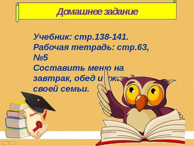 Учебник: стр.138-141. Рабочая тетрадь: стр.63, №5 Составить меню на завтрак,...