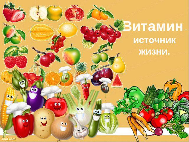Витамин – источник жизни.