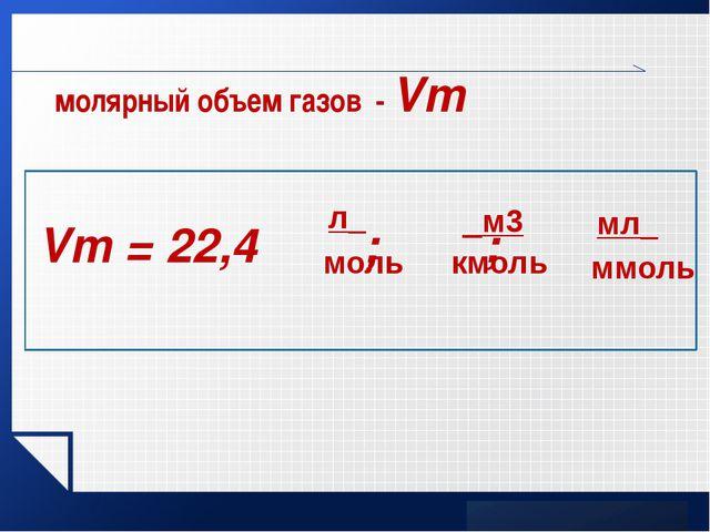 молярный объем газов - Vm www.themegallery.com Vm = 22,4 ; ; LOGO