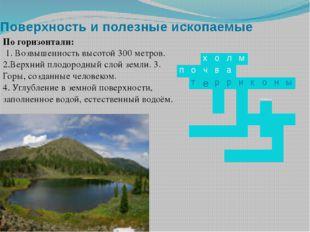 Поверхность и полезные ископаемые По горизонтали: 1. Возвышенность высотой 30