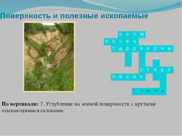 Поверхность и полезные ископаемые По вертикали: 7. Углубление на земной повер...