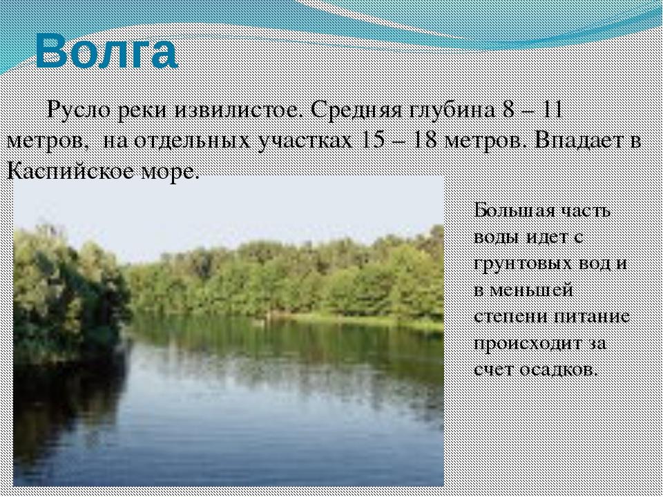 Волга  Русло реки извилистое. Средняя глубина 8 – 11 метров, на отдельных у...