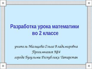 Разработка урока математики во 2 классе учитель Мальцева Ольга Владимировна П