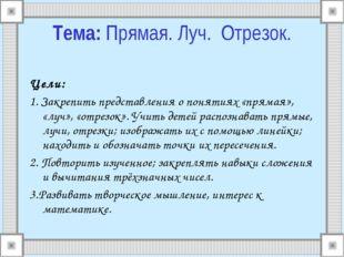 Цели: 1. Закрепить представления о понятиях «прямая», «луч», «отрезок». Учить