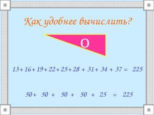 Как удобнее вычислить? 13 16 + + 19 + 22 + 25 + 28 + 31 + 34 + 37 = 50 + 50 +
