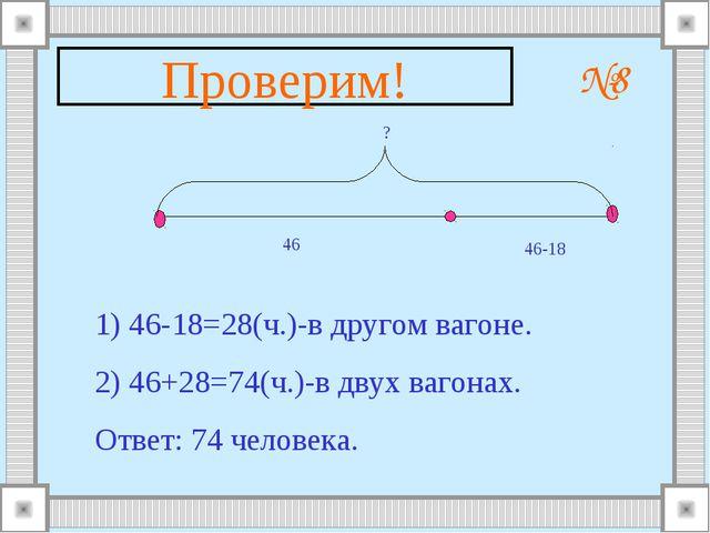 №8 46 46-18 ? 1) 46-18=28(ч.)-в другом вагоне. 2) 46+28=74(ч.)-в двух вагонах...