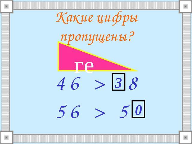 Какие цифры пропущены? 4 6 > . 8 5 6 > 5 . 1 2 3 5 4 3 2 1 0 ге