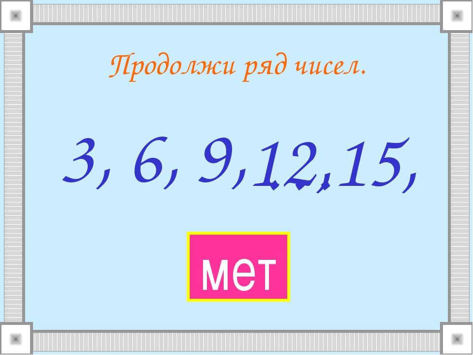 Продолжи ряд чисел. 3, 6, 9, … 12, 15, мет