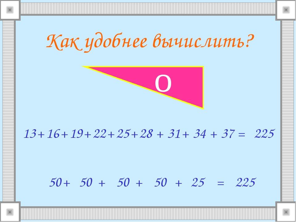 Как удобнее вычислить? 13 16 + + 19 + 22 + 25 + 28 + 31 + 34 + 37 = 50 + 50 +...