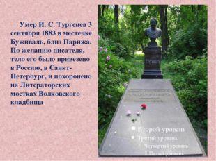 Умер И. С. Тургенев 3 сентября 1883 в местечке Буживаль, близ Парижа. По жела