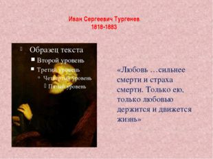 Иван Сергеевич Тургенев 1818-1883 «Любовь …сильнее смерти и страха смерти. То