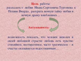 Цель работы: рассказать о любви Ивана Сергеевича Тургенева к Полине Виардо, р