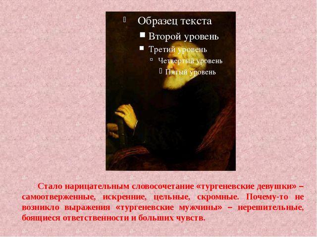 Стало нарицательным словосочетание «тургеневские девушки» – самоотверженные,...